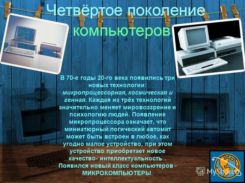 В 70-е годы 20-го века появились три новых технологии: микропроцессорная, космическая и генная. Каждая из трёх технологий значительно меняет мировоззрение и психологию людей. Появление микропроцессора означает, что миниатюрный логический автомат може