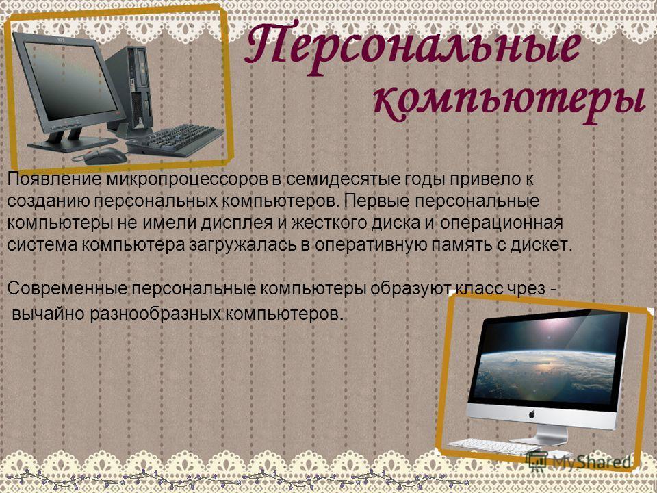 Появление микропроцессоров в семидесятые годы привело к созданию персональных компьютеров. Первые персональные компьютеры не имели дисплея и жесткого диска и операционная система компьютера загружалась в оперативную память с дискет. Современные персо