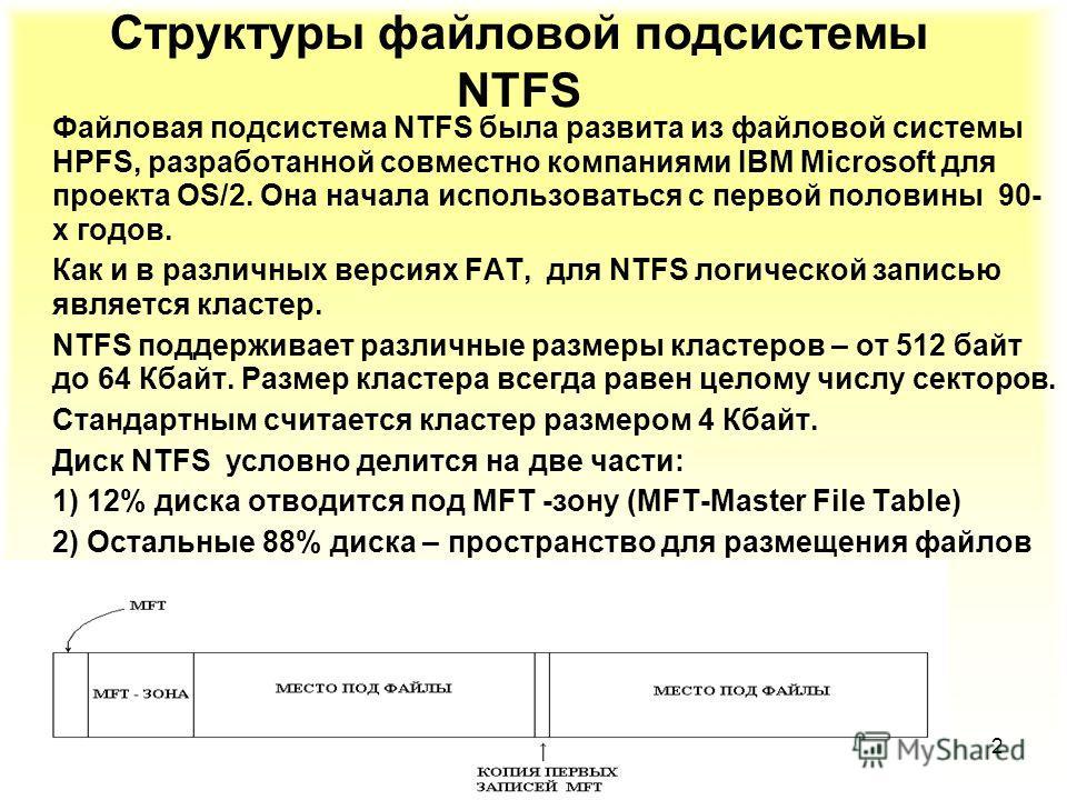 2 Структуры файловой подсистемы NTFS Файловая подсистема NTFS была развита из файловой системы HPFS, разработанной совместно компаниями IBM Microsoft для проекта OS/2. Она начала использоваться с первой половины 90- х годов. Как и в различных версиях
