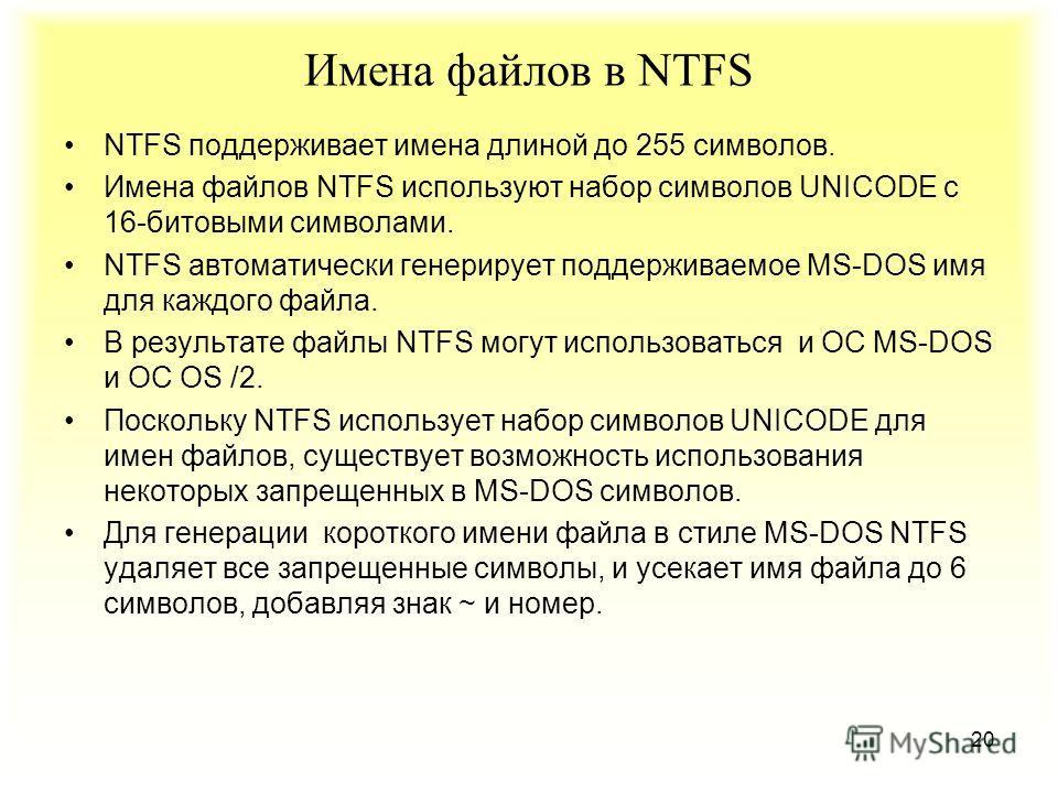20 Имена файлов в NTFS NTFS поддерживает имена длиной до 255 символов. Имена файлов NTFS используют набор символов UNICODE с 16-битовыми символами. NTFS автоматически генерирует поддерживаемое MS-DOS имя для каждого файла. В результате файлы NTFS мог