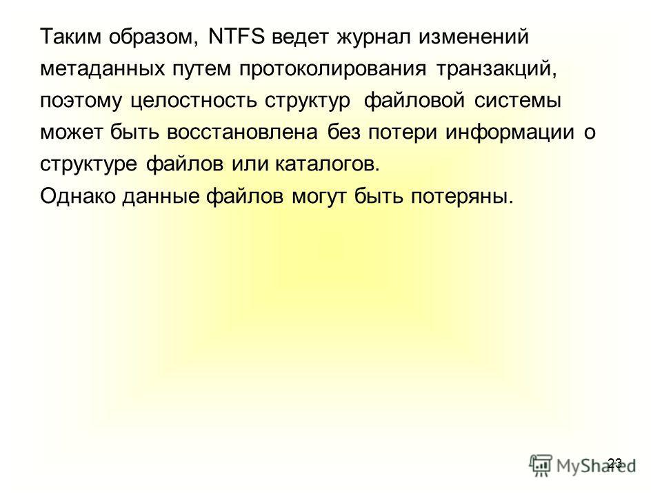 23 Таким образом, NTFS ведет журнал изменений метаданных путем протоколирования транзакций, поэтому целостность структур файловой системы может быть восстановлена без потери информации о структуре файлов или каталогов. Однако данные файлов могут быть
