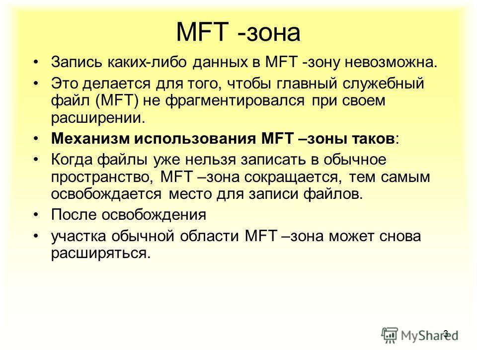3 Запись каких-либо данных в MFT -зону невозможна. Это делается для того, чтобы главный служебный файл (MFT) не фрагментировался при своем расширении. Механизм использования MFT –зоны таков: Когда файлы уже нельзя записать в обычное пространство, MFT