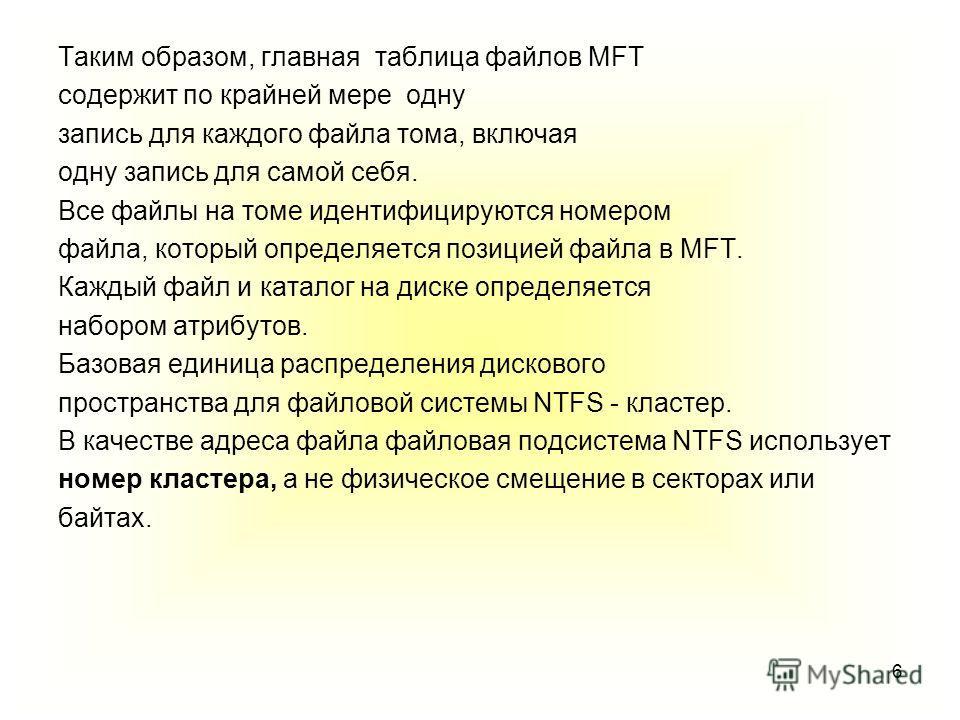 6 Таким образом, главная таблица файлов MFT содержит по крайней мере одну запись для каждого файла тома, включая одну запись для самой себя. Все файлы на томе идентифицируются номером файла, который определяется позицией файла в MFT. Каждый файл и ка