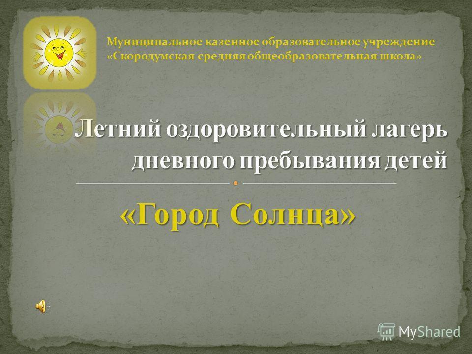 «Город Солнца» Муниципальное казенное образовательное учреждение «Скородумская средняя общеобразовательная школа»