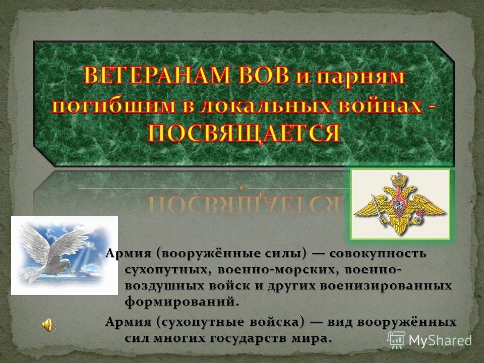 Армия (вооружённые силы) совокупность сухопутных, военно-морских, военно- воздушных войск и других военизированных формирований. Армия (сухопутные войска) вид вооружённых сил многих государств мира.