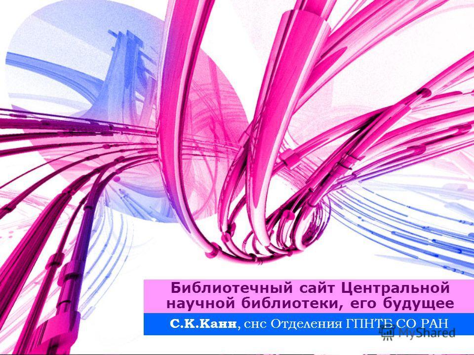 Библиотечный сайт Центральной научной библиотеки, его будущее С.К.Канн, снс Отделения ГПНТБ СО РАН