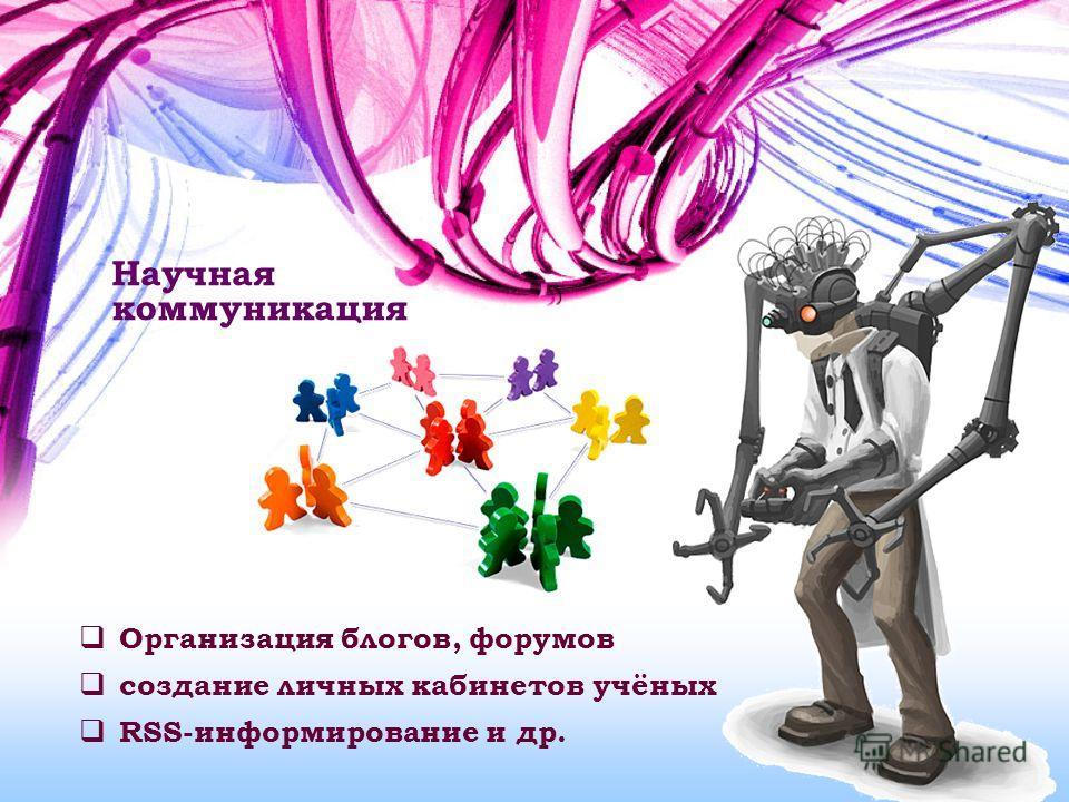 Научная коммуникация Организация блогов, форумов создание личных кабинетов учёных RSS-информирование и др.