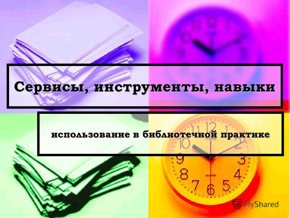 Сервисы, инструменты, навыки использование в библиотечной практике