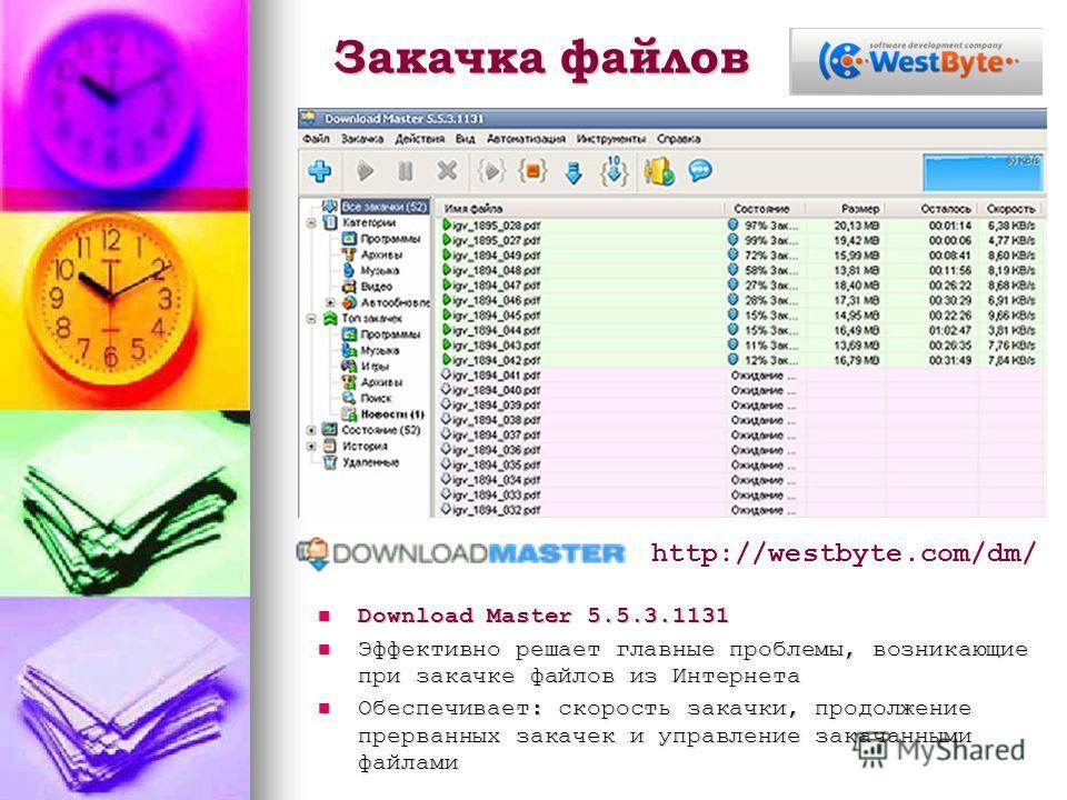Закачка файлов Download Master 5.5.3.1131 Download Master 5.5.3.1131 Эффективно решает главные проблемы, возникающие при закачке файлов из Интернета Эффективно решает главные проблемы, возникающие при закачке файлов из Интернета Обеспечивает: скорост