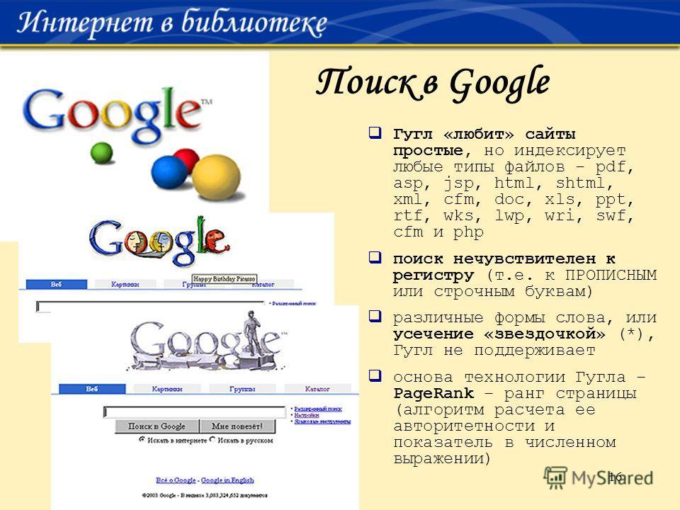 16 Поиск в Google Гугл «любит» сайты простые, но индексирует любые типы файлов - pdf, asp, jsp, html, shtml, xml, cfm, doc, xls, ppt, rtf, wks, lwp, wri, swf, cfm и php поиск нечувствителен к регистру (т.е. к ПРОПИСНЫМ или строчным буквам) различные