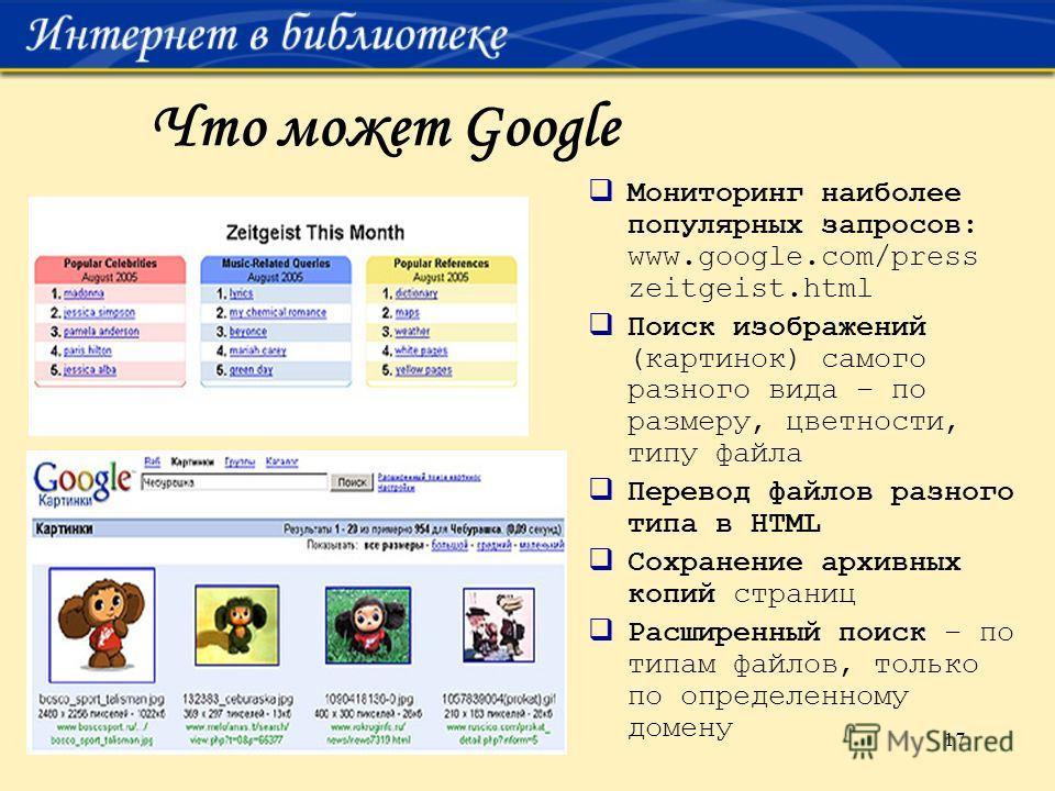 17 Что может Google Мониторинг наиболее популярных запросов: www.google.com/press zeitgeist.html Поиск изображений (картинок) самого разного вида – по размеру, цветности, типу файла Перевод файлов разного типа в HTML Сохранение архивных копий страниц
