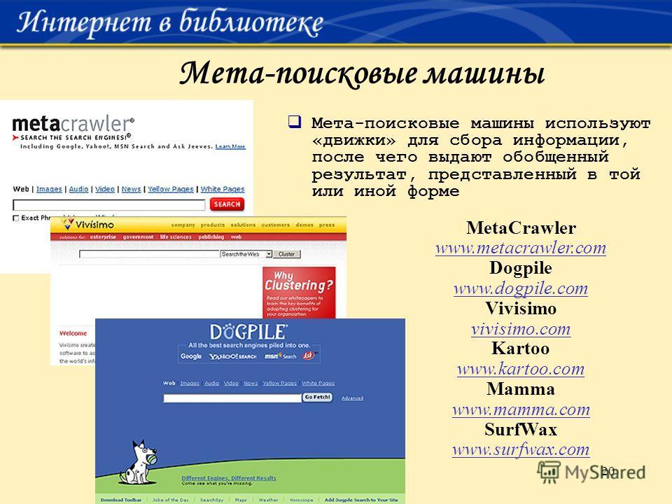 20 Мета-поисковые машины Мета-поисковые машины используют «движки» для сбора информации, после чего выдают обобщенный результат, представленный в той или иной форме MetaCrawler www.metacrawler.com Dogpile www.dogpile.com Vivisimo vivisimo.com Kartoo