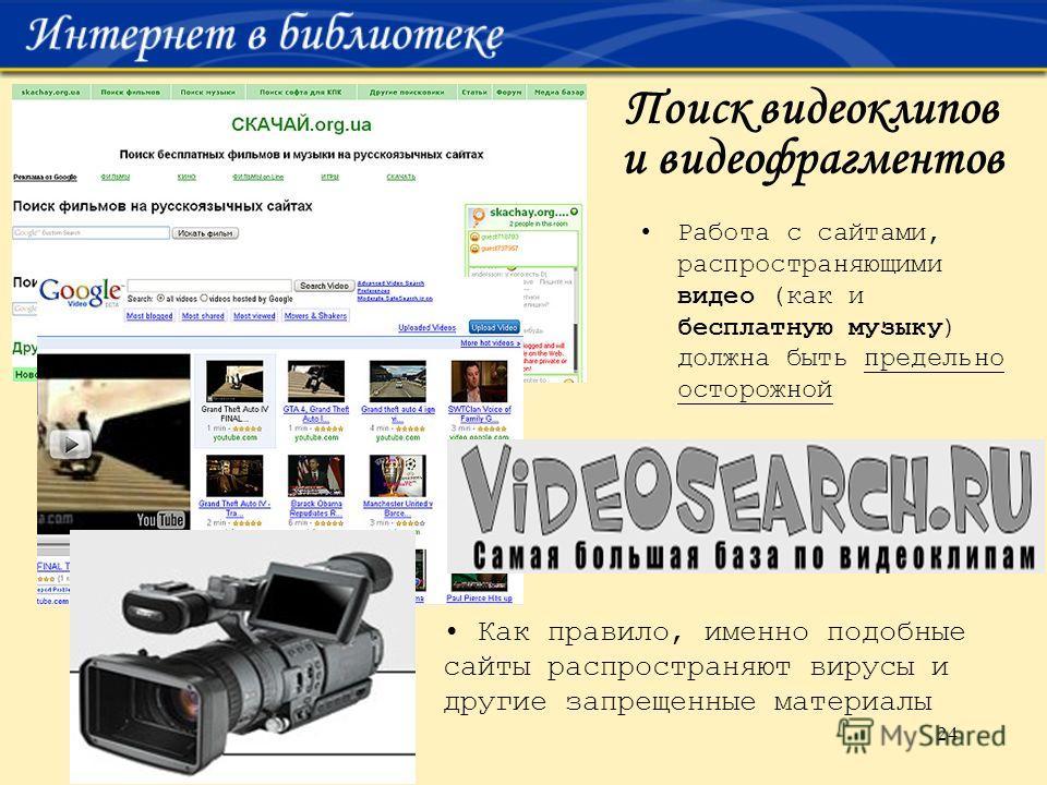 24 Поиск видеоклипов и видеофрагментов Работа с сайтами, распространяющими видео (как и бесплатную музыку) должна быть предельно осторожной Как правило, именно подобные сайты распространяют вирусы и другие запрещенные материалы