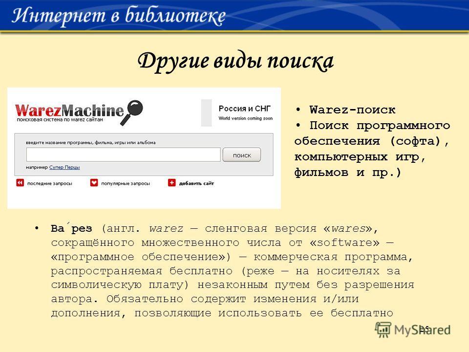25 Другие виды поиска Варез (англ. warez сленговая версия «wares», сокращённого множественного числа от «software» «программное обеспечение») коммерческая программа, распространяемая бесплатно (реже на носителях за символическую плату) незаконным пут
