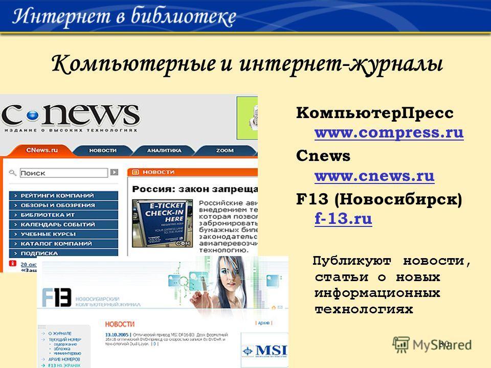 30 Компьютерные и интернет-журналы КомпьютерПресс www.compress.ru Cnews www.cnews.ru F13 (Новосибирск) f-13.ru Публикуют новости, статьи о новых информационных технологиях