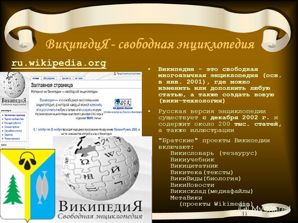 11 ВикипедиЯ - свободная энциклопедия Википедия - это свободная многоязычная энциклопедия (осн. в янв. 2001), где можно изменить или дополнить любую статью, а также создать новую (вики-технология) Русская версия энциклопедии существует с декабря 2002