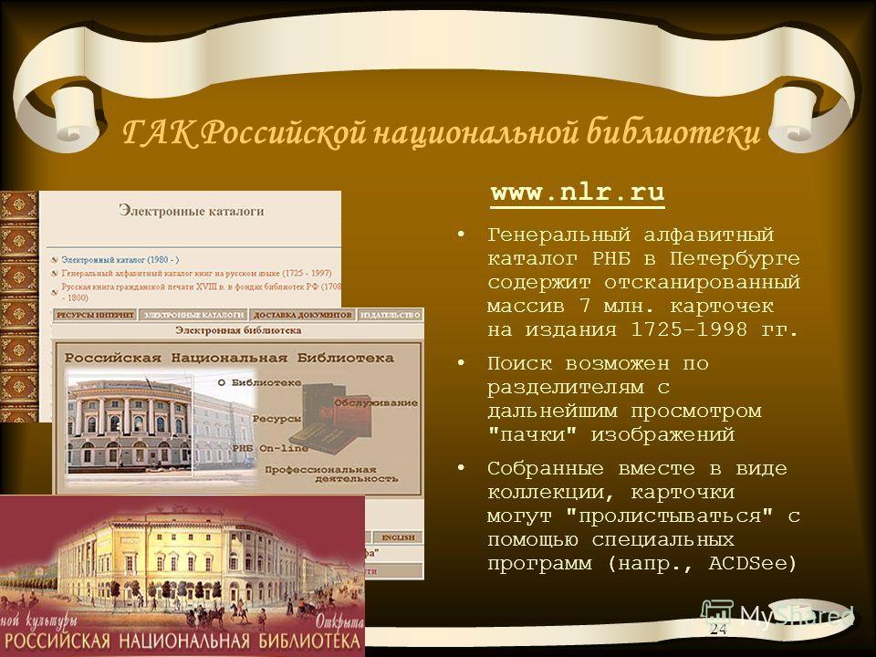 24 ГАК Российской национальной библиотеки Генеральный алфавитный каталог РНБ в Петербурге содержит отсканированный массив 7 млн. карточек на издания 1725-1998 гг. Поиск возможен по разделителям с дальнейшим просмотром
