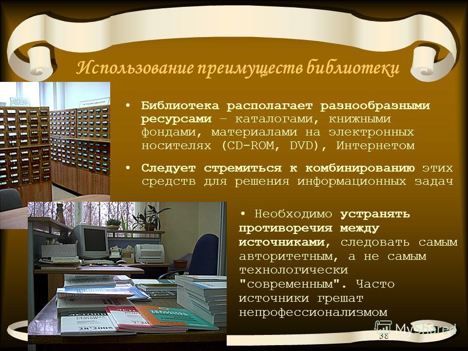 38 Использование преимуществ библиотеки Библиотека располагает разнообразными ресурсами – каталогами, книжными фондами, материалами на электронных носителях (CD-ROM, DVD), Интернетом Следует стремиться к комбинированию этих средств для решения информ