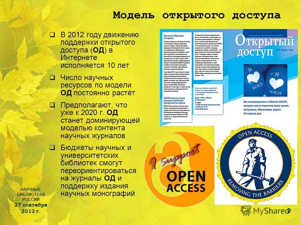 НАУЧНЫЕ БИБЛИОТЕКИ РОССИИ 27 сентября 2012 г. 2 Модель открытого доступа В 2012 году движению поддержки открытого доступа (ОД) в Интернете исполняется 10 лет Число научных ресурсов по модели ОД постоянно растёт Предполагают, что уже к 2020 г. ОД стан