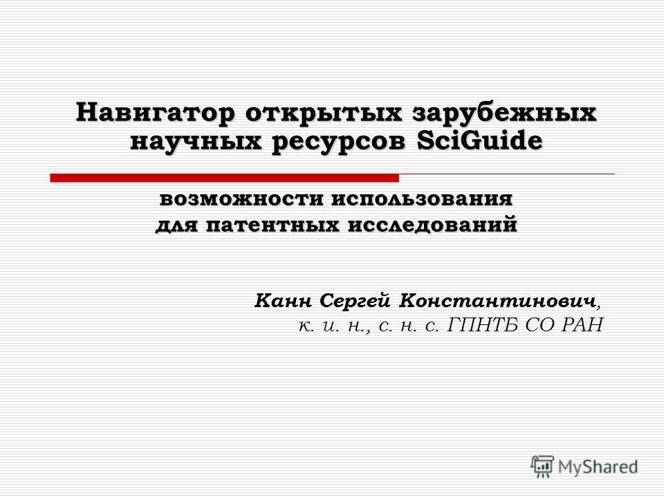 Навигатор открытых зарубежных научных ресурсов SciGuide возможности использования для патентных исследований Канн Сергей Константинович, к. и. н., с. н. с. ГПНТБ СО РАН