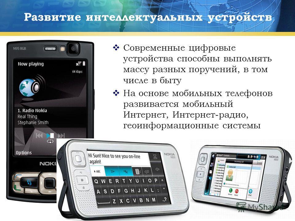 12 Развитие интеллектуальных устройств Современные цифровые устройства способны выполнять массу разных поручений, в том числе в быту На основе мобильных телефонов развивается мобильный Интернет, Интернет-радио, геоинформационные системы