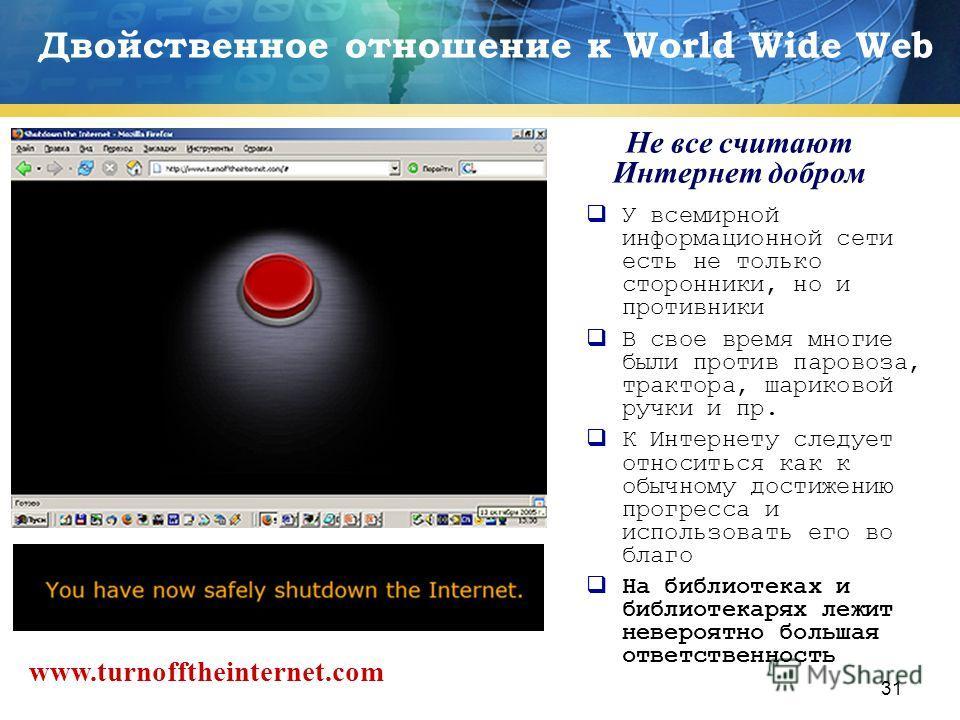 31 Двойственное отношение к World Wide Web У всемирной информационной сети есть не только сторонники, но и противники В свое время многие были против паровоза, трактора, шариковой ручки и пр. К Интернету следует относиться как к обычному достижению п