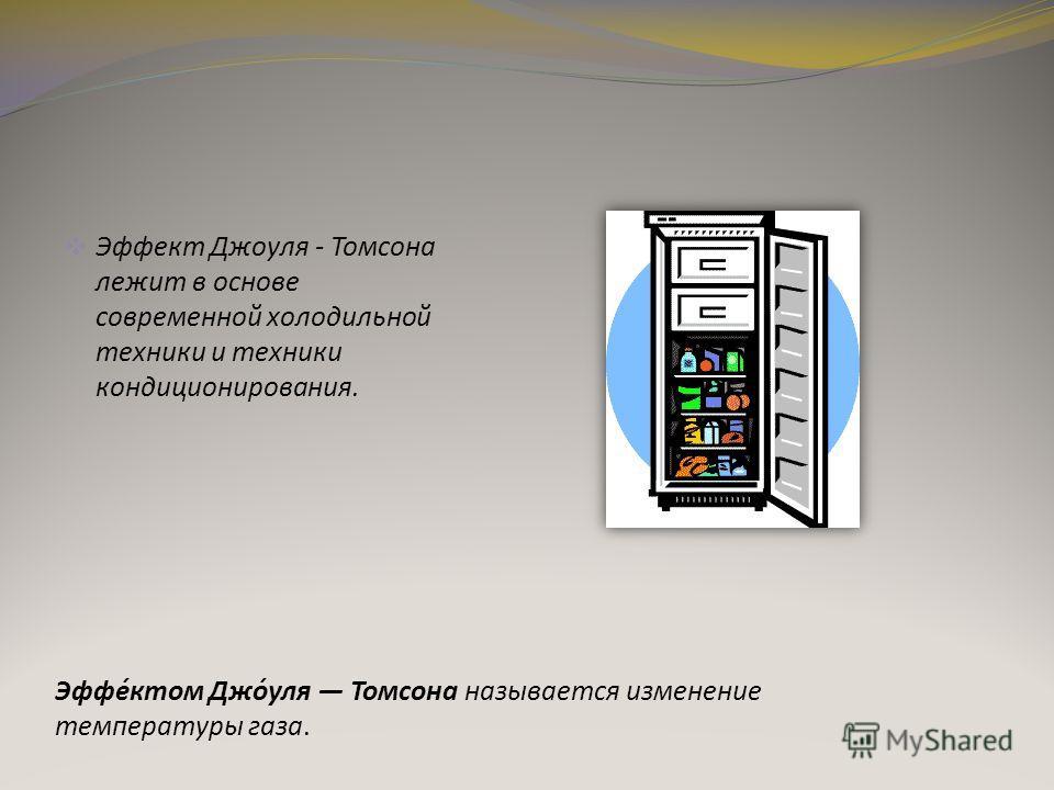 Эффект Джоуля - Томсона лежит в основе современной холодильной техники и техники кондиционирования. Эффе́ктом Джо́уля Томсона называется изменение температуры газа.