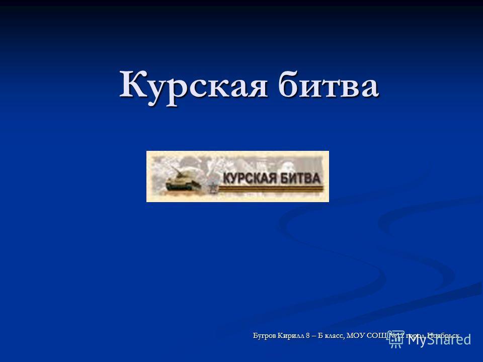 Курская битва Бугров Кирилл 8 – Б класс, МОУ СОШ 12 город Ноябрьск