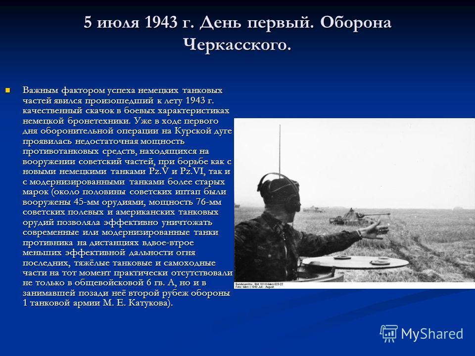 5 июля 1943 г. День первый. Оборона Черкасского. Важным фактором успеха немецких танковых частей явился произошедший к лету 1943 г. качественный скачок в боевых характеристиках немецкой бронетехники. Уже в ходе первого дня оборонительной операции на