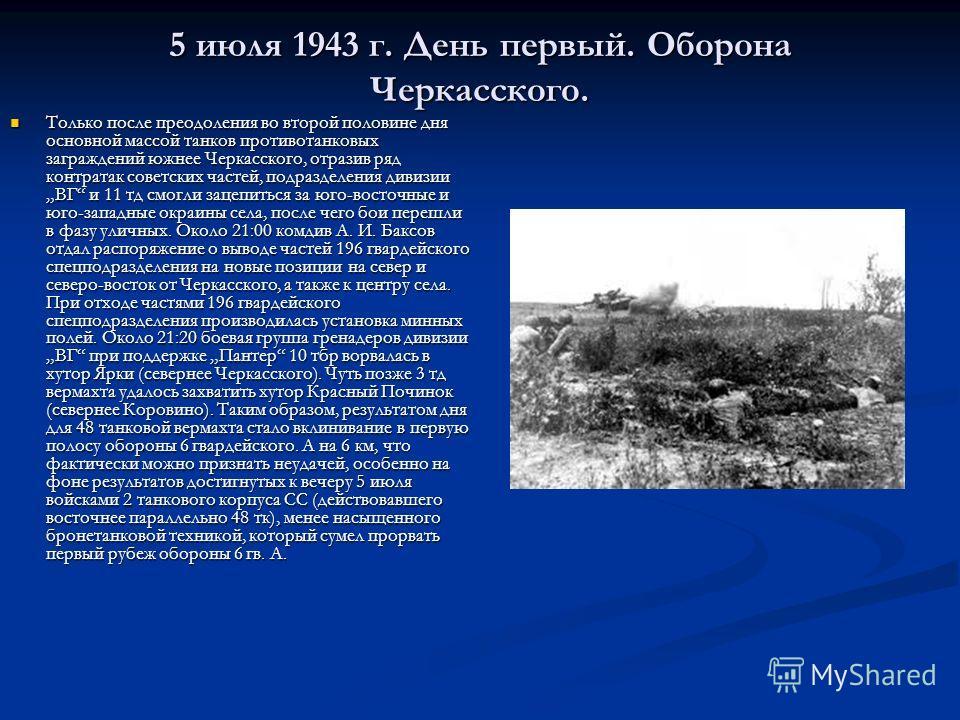 5 июля 1943 г. День первый. Оборона Черкасского. Только после преодоления во второй половине дня основной массой танков противотанковых заграждений южнее Черкасского, отразив ряд контратак советских частей, подразделения дивизии ВГ и 11 тд смогли зац