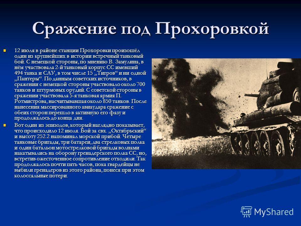Сражение под Прохоровкой 12 июля в районе станции Прохоровки произошёл один из крупнейших в истории встречный танковый бой. С немецкой стороны, по мнению В. Замулина, в нём участвовала 2-й танковый корпус СС имевший 494 танка и САУ, в том числе 15 Ти