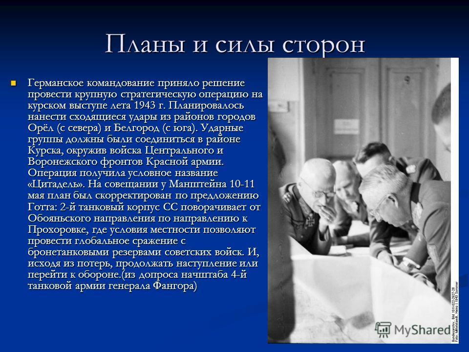 Планы и силы сторон Германское командование приняло решение провести крупную стратегическую операцию на курском выступе лета 1943 г. Планировалось нанести сходящиеся удары из районов городов Орёл (с севера) и Белгород (с юга). Ударные группы должны б