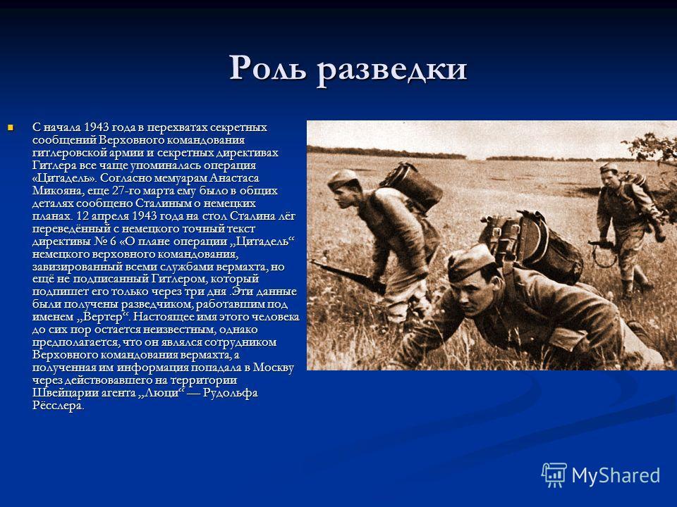 Роль разведки С начала 1943 года в перехватах секретных сообщений Верховного командования гитлеровской армии и секретных директивах Гитлера все чаще упоминалась операция «Цитадель». Согласно мемуарам Анастаса Микояна, еще 27-го марта ему было в общих