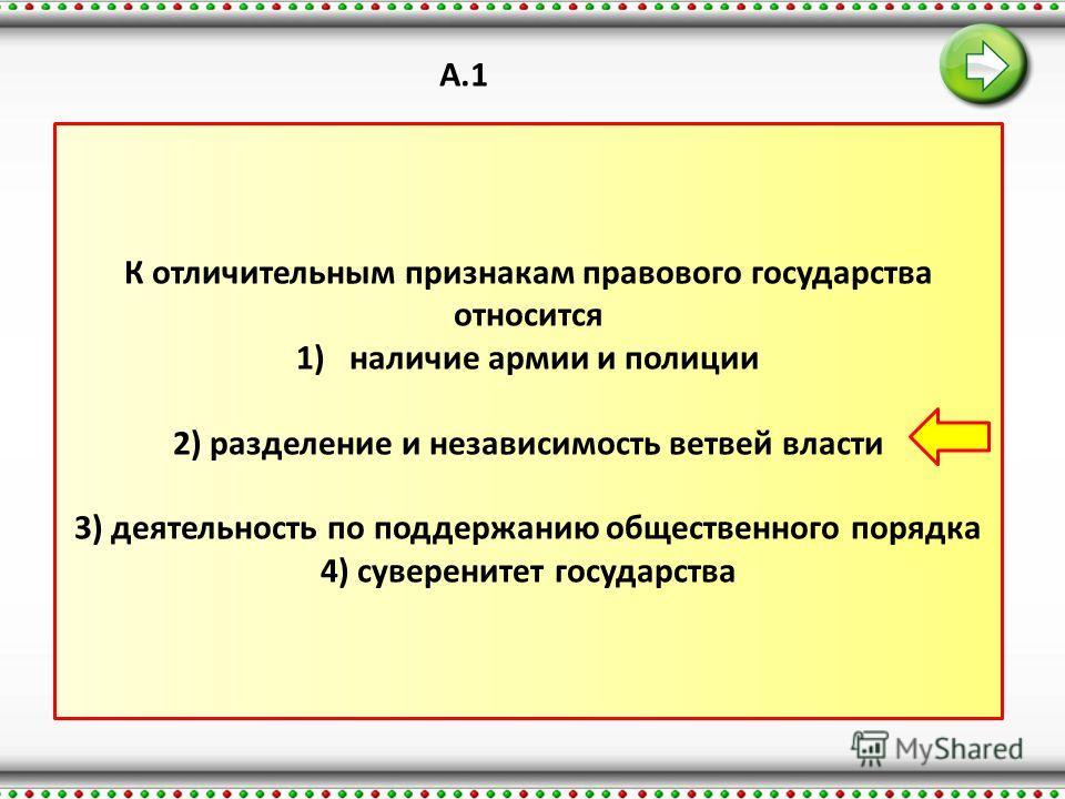 А.1 К отличительным признакам правового государства относится 1)наличие армии и полиции 2) разделение и независимость ветвей власти 3) деятельность по поддержанию общественного порядка 4) суверенитет государства