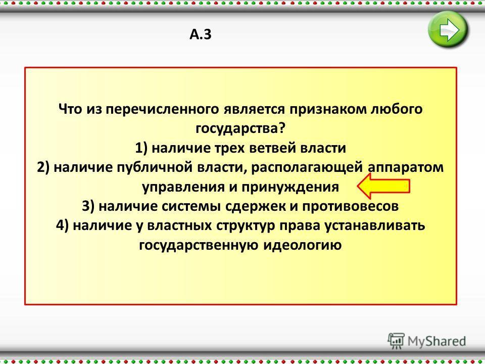 А.3 Что из перечисленного является признаком любого государства? 1) наличие трех ветвей власти 2) наличие публичной власти, располагающей аппаратом управления и принуждения 3) наличие системы сдержек и противовесов 4) наличие у властных структур прав