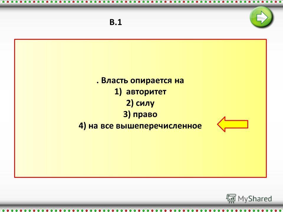 В.1. Власть опирается на 1) авторитет 2) силу 3) право 4) на все вышеперечисленное