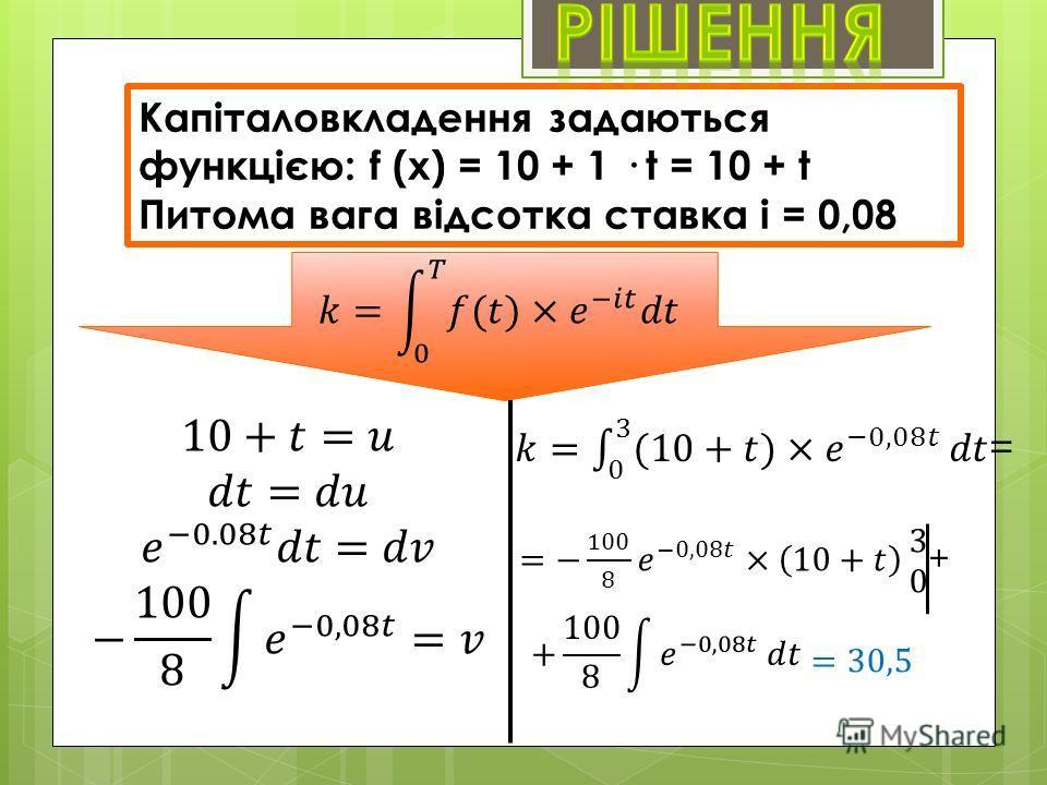 Капіталовкладення задаються функцією: f (х) = 10 + 1 · t = 10 + t Питома вага відсотка ставка i = 0,08