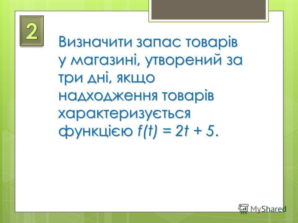 Визначити запас товарів у магазині, утворений за три дні, якщо надходження товарів характеризується функцією f(t) = 2t + 5.