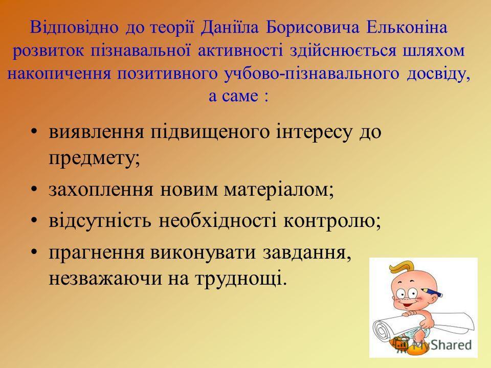 Відповідно до теорії Даніїла Борисовича Ельконіна розвиток пізнавальної активності здійснюється шляхом накопичення позитивного учбово-пізнавального досвіду, а саме : виявлення підвищеного інтересу до предмету; захоплення новим матеріалом; відсутність