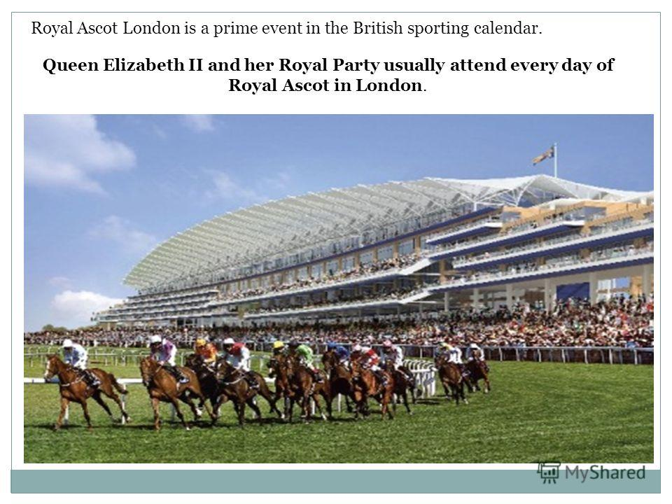 Royal Ascot London is a prime event in the British sporting calendar. Queen Elizabeth II and her Royal Party usually attend every day of Royal Ascot in London.