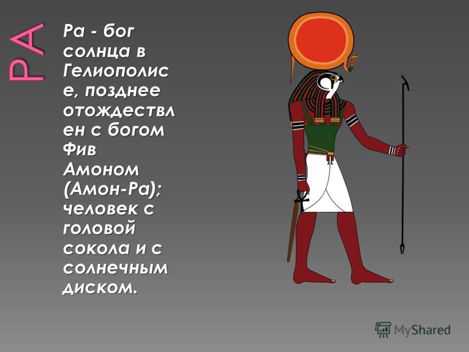 Ра - бог солнца в Гелиополис е, позднее отождествл ен с богом Фив Амоном (Амон-Ра); человек с головой сокола и с солнечным диском.