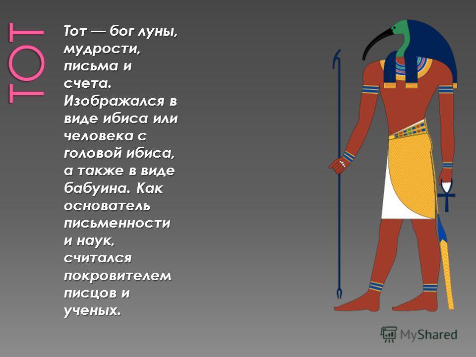 Тот бог луны, мудрости, письма и счета. Изображался в виде ибиса или человека с головой ибиса, а также в виде бабуина. Как основатель письменности и наук, считался покровителем писцов и ученых.