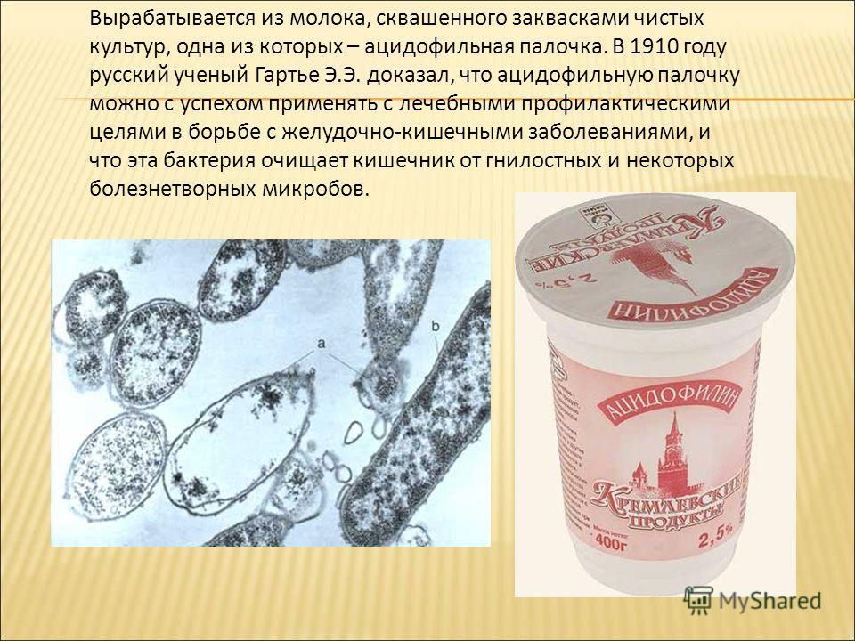 Вырабатывается из молока, сквашенного заквасками чистых культур, одна из которых – ацидофильная палочка. В 1910 году русский ученый Гартье Э.Э. доказал, что ацидофильную палочку можно с успехом применять с лечебными профилактическими целями в борьбе