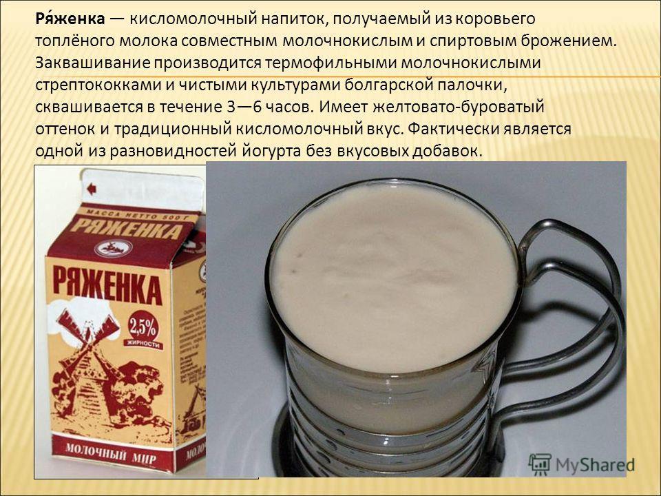 Ря́женка кисломолочный напиток, получаемый из коровьего топлёного молока совместным молочнокислым и спиртовым брожением. Заквашивание производится термофильными молочнокислыми стрептококками и чистыми культурами болгарской палочки, сквашивается в теч