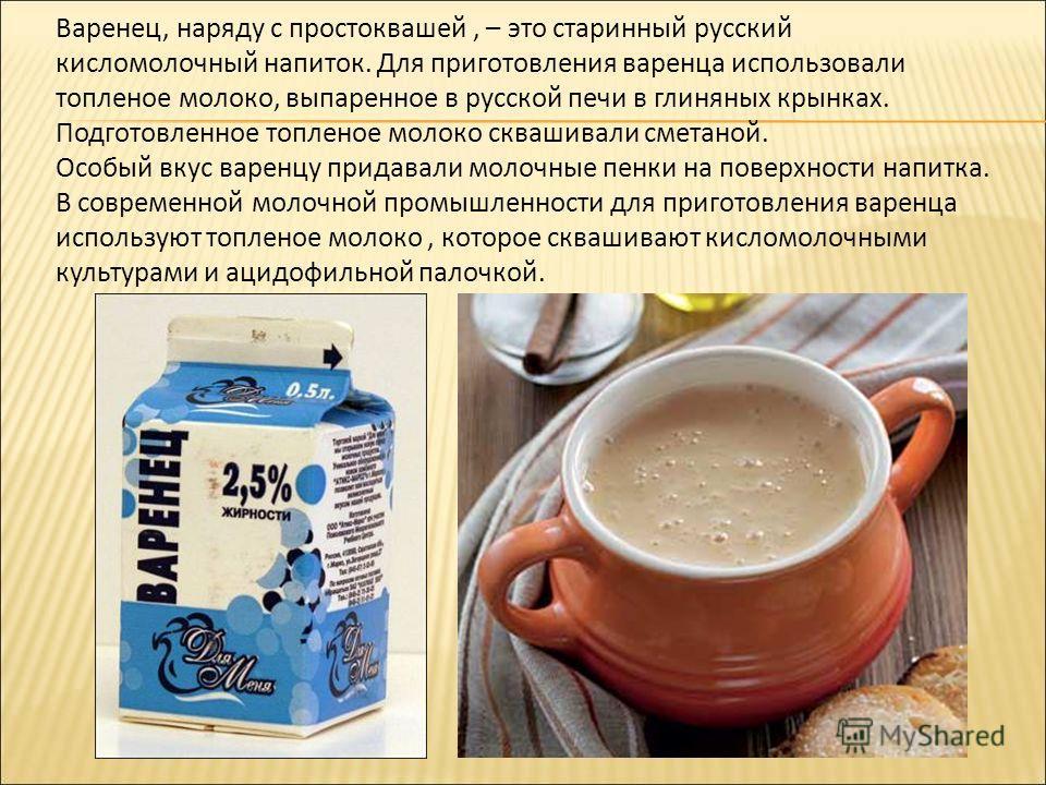 Варенец, наряду с простоквашей, – это старинный русский кисломолочный напиток. Для приготовления варенца использовали топленое молоко, выпаренное в русской печи в глиняных крынках. Подготовленное топленое молоко сквашивали сметаной. Особый вкус варен