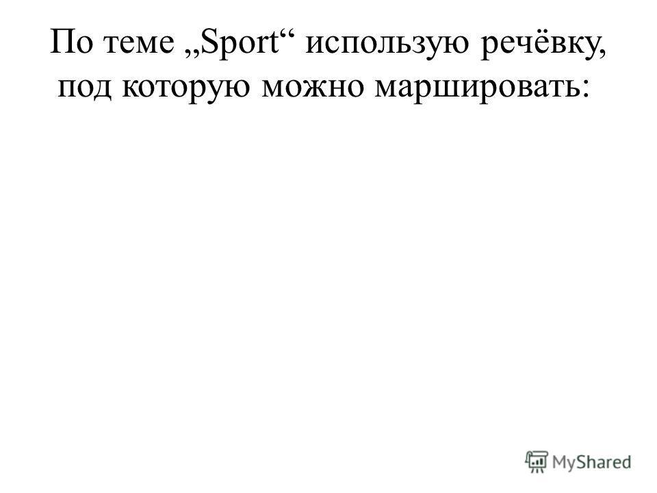 По теме Sport использую речёвку, под которую можно маршировать: