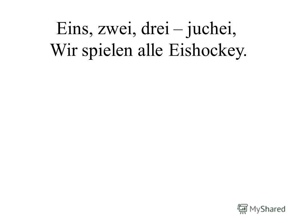 Eins, zwei, drei – juchei, Wir spielen alle Eishockey.