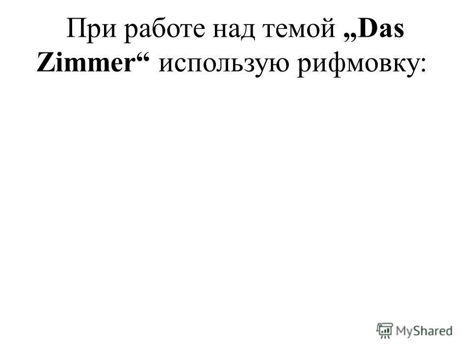 При работе над темой Das Zimmer использую рифмовку: