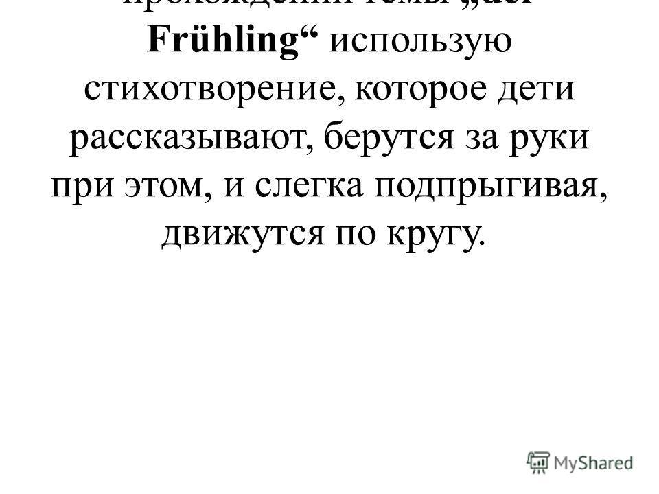 Для проведения физкультминуток при прохождении темы der Frühling использую стихотворение, которое дети рассказывают, берутся за руки при этом, и слегка подпрыгивая, движутся по кругу.