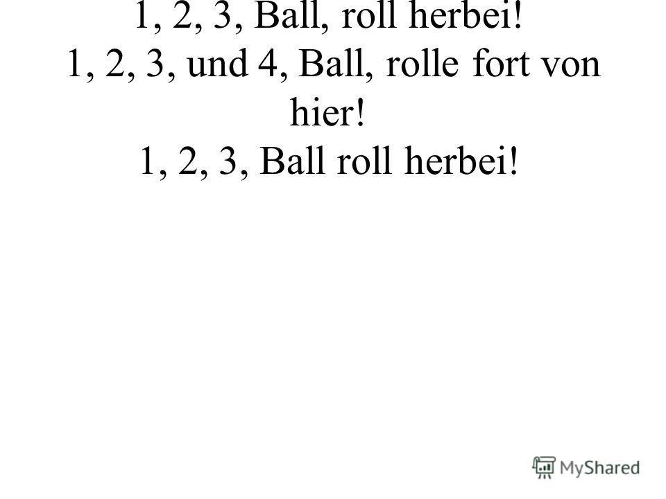 Ball, roll herbei, 1, 2, 3, Ball, roll herbei! 1, 2, 3, und 4, Ball, rolle fort von hier! 1, 2, 3, Ball roll herbei!